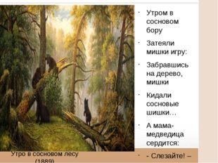 Утро в сосновом лесу (1889) Утром в сосновом бору Затеяли мишки игру: Забравш