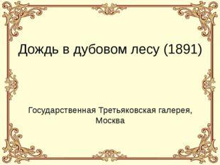 Дождь в дубовом лесу (1891) Государственная Третьяковская галерея, Москва