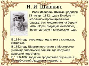 И. И. Шишкин. Иван Иванович Шишкин родился 13 января 1832 года в Елабуге — не