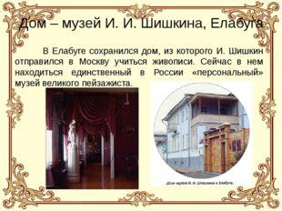 Дом – музей И. И. Шишкина, Елабуга В Елабуге сохранился дом, из которого И.