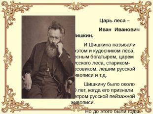 Царь леса – Иван Иванович Шишкин. И.Шишкина называли поэтом и кудесником лес