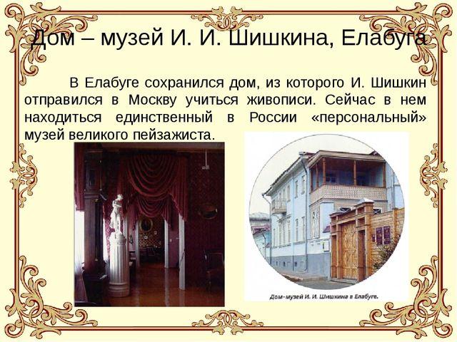 Дом – музей И. И. Шишкина, Елабуга В Елабуге сохранился дом, из которого И....