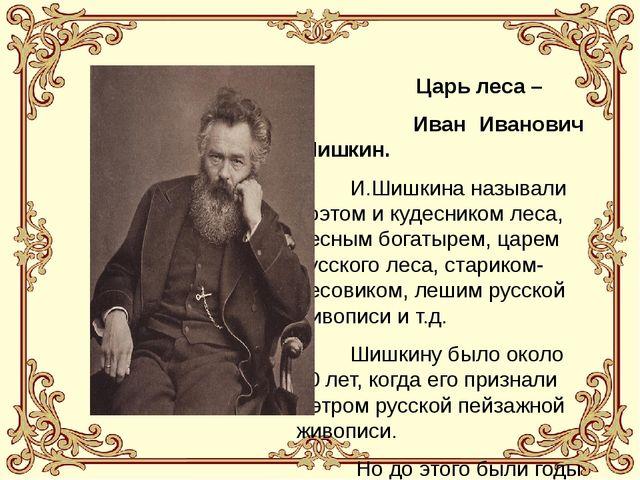 Царь леса – Иван Иванович Шишкин. И.Шишкина называли поэтом и кудесником лес...