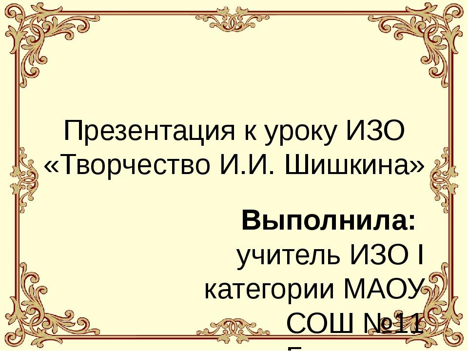 Презентация к уроку ИЗО «Творчество И.И. Шишкина» Выполнила: учитель ИЗО I ка...