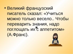 Великий французский писатель сказал: «Учиться можно только весело.. Чтобы пер
