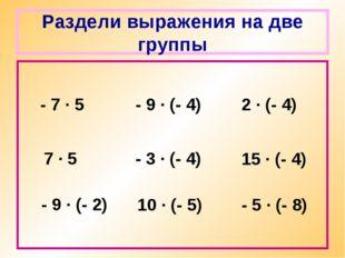 Раздели выражения на две группы - 7 · 5 - 9 · (- 2) 7 · 5 - 9 · (- 4) - 3 · (