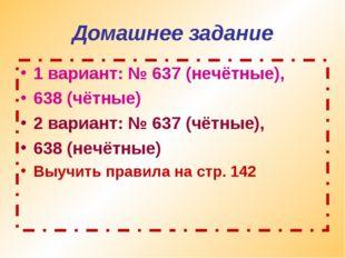Домашнее задание 1 вариант: № 637 (нечётные), 638 (чётные) 2 вариант: № 637 (