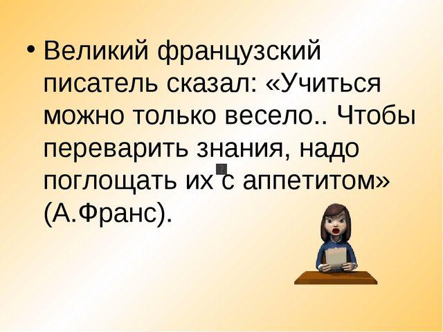 Великий французский писатель сказал: «Учиться можно только весело.. Чтобы пер...