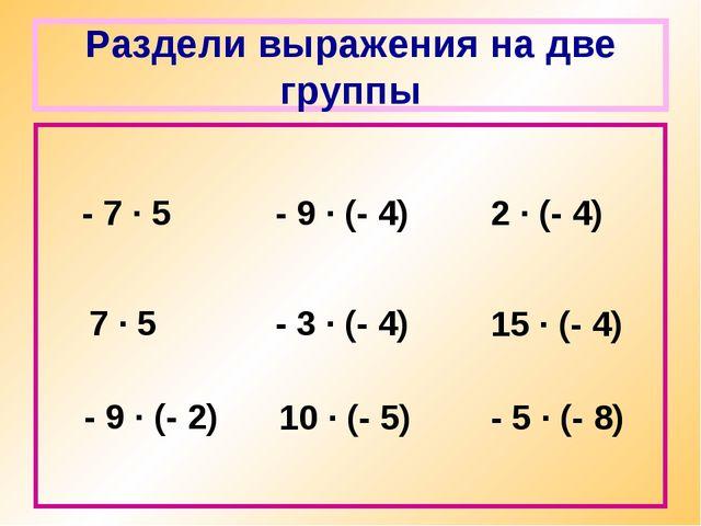 Раздели выражения на две группы - 7 · 5 - 9 · (- 2) 7 · 5 - 9 · (- 4) - 3 · (...