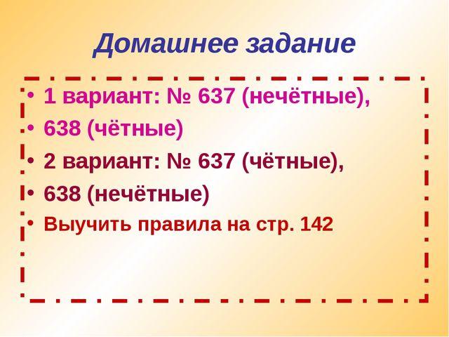 Домашнее задание 1 вариант: № 637 (нечётные), 638 (чётные) 2 вариант: № 637 (...