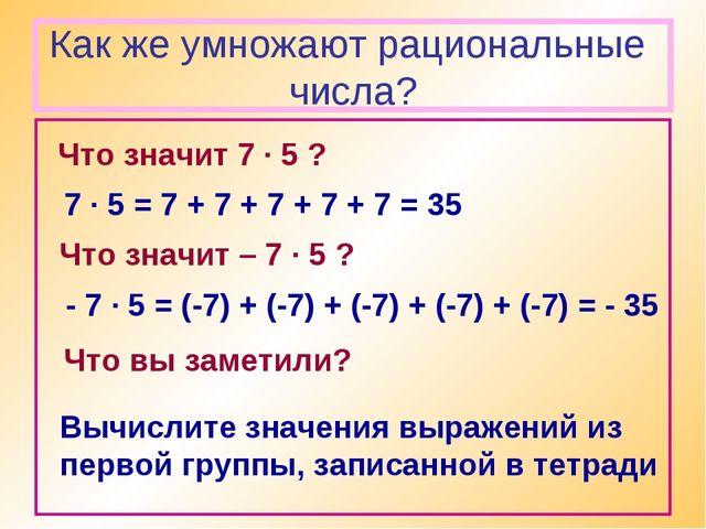 Как же умножают рациональные числа? Что значит 7 · 5 ? 7 · 5 = 7 + 7 + 7 + 7...