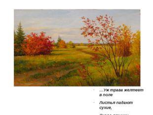 … …Уж трава желтеет в поле Листья падают сухие, Скоро птички –щебетуньи Улетя
