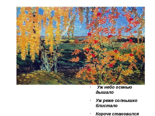Уж небо осенью дышало Уж реже солнышко блистало Короче становился день… А.С....