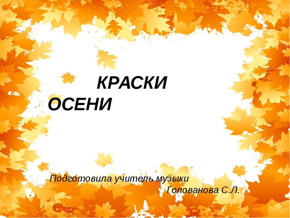 Краски осени Подготовила учитель музыки ГоловановаС.Л. КРАСКИ ОСЕНИ Подготови...