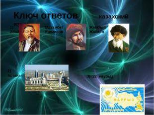 Ключ ответов казахский язык 1) Абай Махамбет Утемисов Жамбыл Жабаев 2) Астан