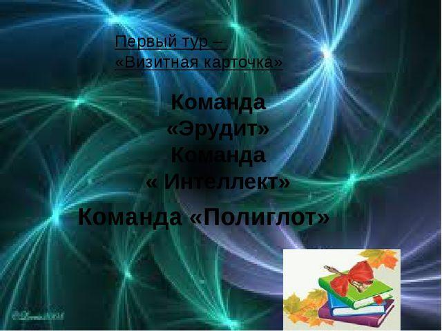 Первый тур – «Визитная карточка» Команда «Полиглот» Команда «Эрудит» Команда...