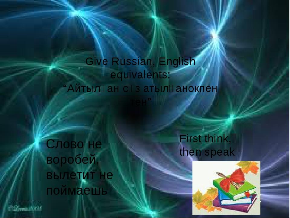 "Give Russian, English equivalents: ""Айтылған сөз атылғанокпен тен"" Слово не..."
