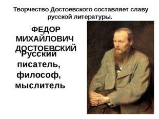 Русский писатель, философ, мыслитель ФЕДОР МИХАЙЛОВИЧ ДОСТОЕВСКИЙ Творчество