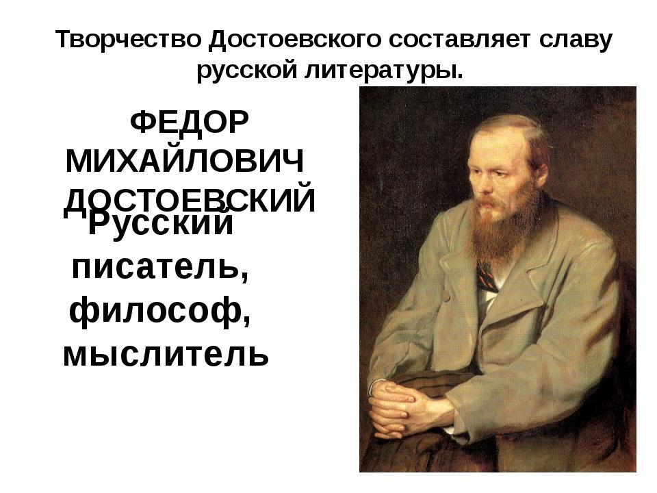 Русский писатель, философ, мыслитель ФЕДОР МИХАЙЛОВИЧ ДОСТОЕВСКИЙ Творчество...