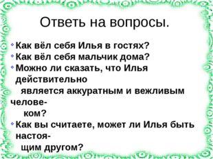 Ответь на вопросы. Как вёл себя Илья в гостях? Как вёл себя мальчик дома? Мож
