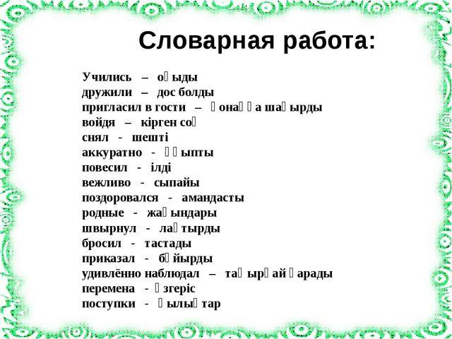 Cловарная работа: Учились – оқыды дружили – дос болды пригласил в гости – қо...
