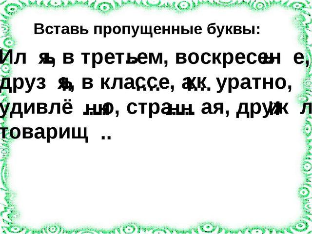 Вставь пропущенные буквы: ь .. …. .. ь ь сс ь Ил я, в трет ем, воскресен е, д...