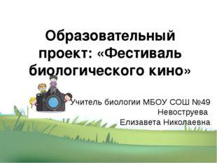 Образовательный проект: «Фестиваль биологического кино» Учитель биологии МБОУ