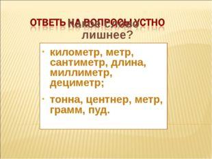 Какое слово лишнее? километр, метр, сантиметр, длина, миллиметр, дециметр; то
