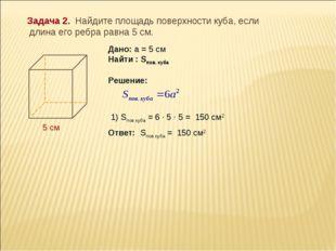 Задача 2. Найдите площадь поверхности куба, если длина его ребра равна 5 см.