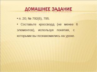 п. 20; № 792(б), 795. Составьте кроссворд (не менее 6 элементов), используя