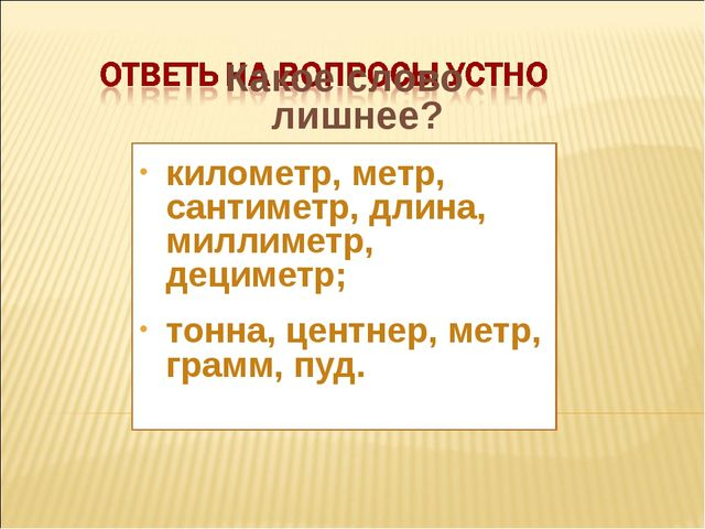 Какое слово лишнее? километр, метр, сантиметр, длина, миллиметр, дециметр; то...
