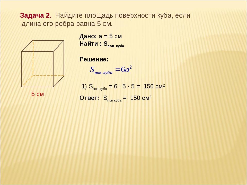 Задача 2. Найдите площадь поверхности куба, если длина его ребра равна 5 см....