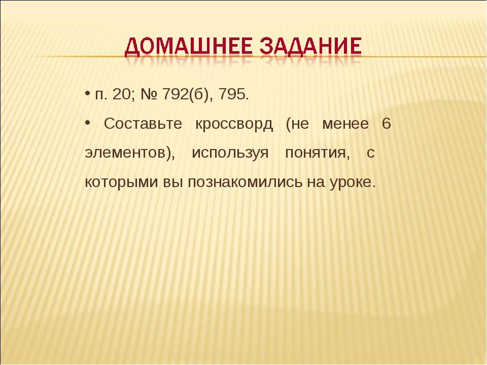 п. 20; № 792(б), 795. Составьте кроссворд (не менее 6 элементов), используя...