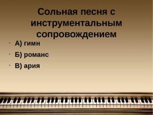 Сольная песня с инструментальным сопровождением А) гимн Б) романс В) ария