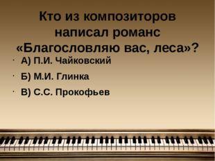 Кто из композиторов написал романс «Благословляю вас, леса»? А) П.И. Чайковск