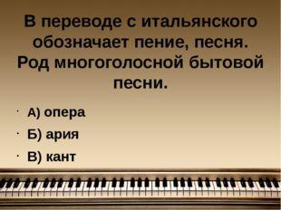 В переводе с итальянского обозначает пение, песня. Род многоголосной бытовой