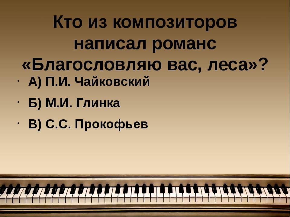 Кто из композиторов написал романс «Благословляю вас, леса»? А) П.И. Чайковск...