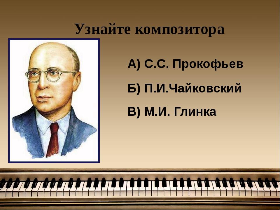 Узнайте композитора А) С.С. Прокофьев Б) П.И.Чайковский В) М.И. Глинка