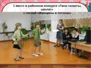1 место в районном конкурсе «Твои таланты, школа!» с песней «Женщины в погона
