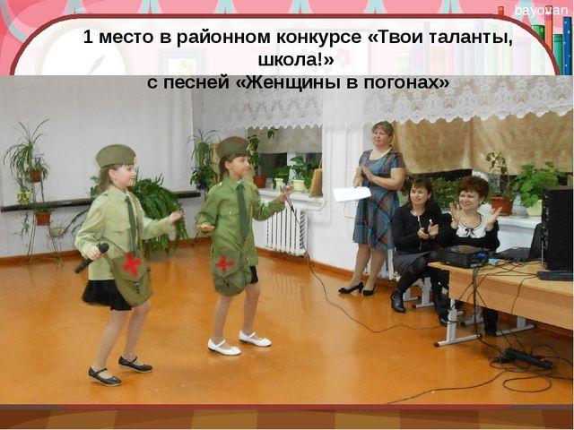 1 место в районном конкурсе «Твои таланты, школа!» с песней «Женщины в погона...