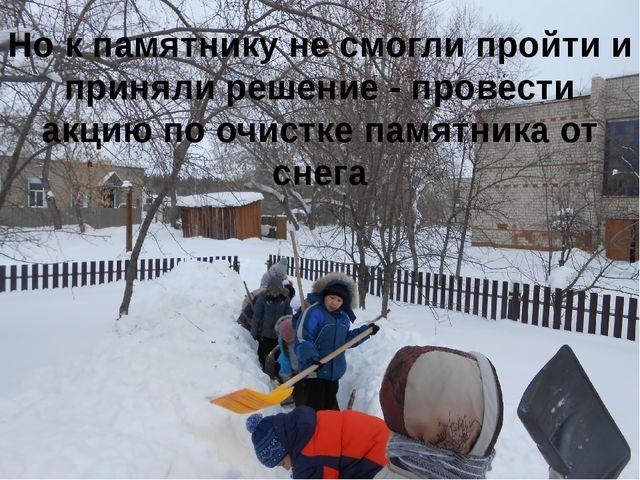 Но к памятнику не смогли пройти и приняли решение - провести акцию по очистке...