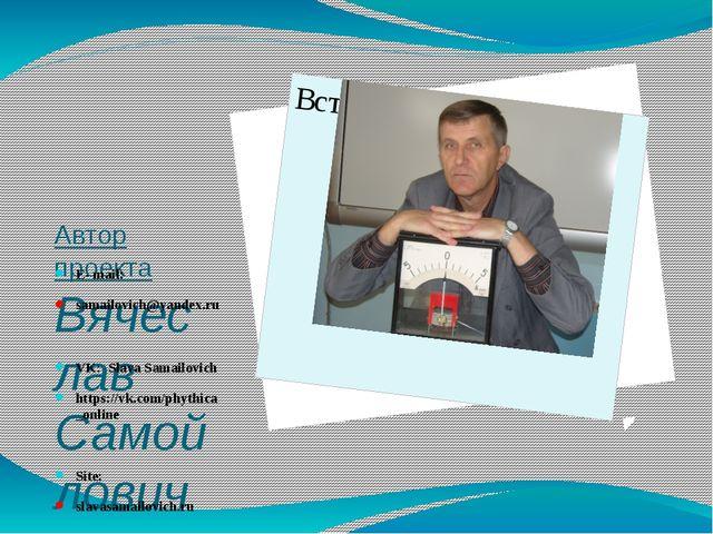 Автор проекта Вячеслав Самойлович Учитель высшей категории г. Глубокое Белар...