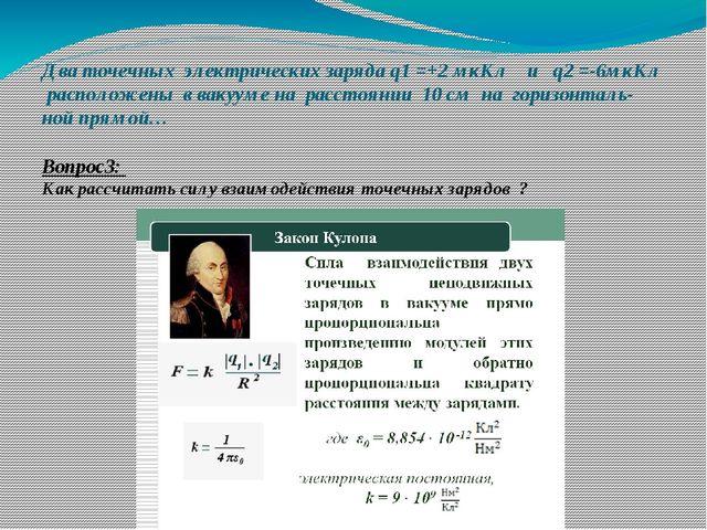 Два точечных электрических заряда q1 =+2 мкКл и q2 =-6мкКл расположены в ваку...