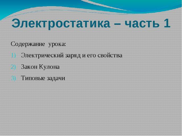 Электростатика – часть 1 Содержание урока: Электрический заряд и его свойства...