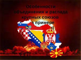 Особенности объединения и распада крупных союзов (на примере Югославии)