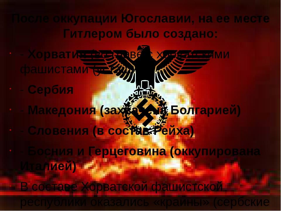 После оккупации Югославии, на ее месте Гитлером было создано: - Хорватия (во...