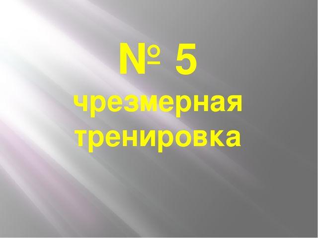 № 5 чрезмерная тренировка