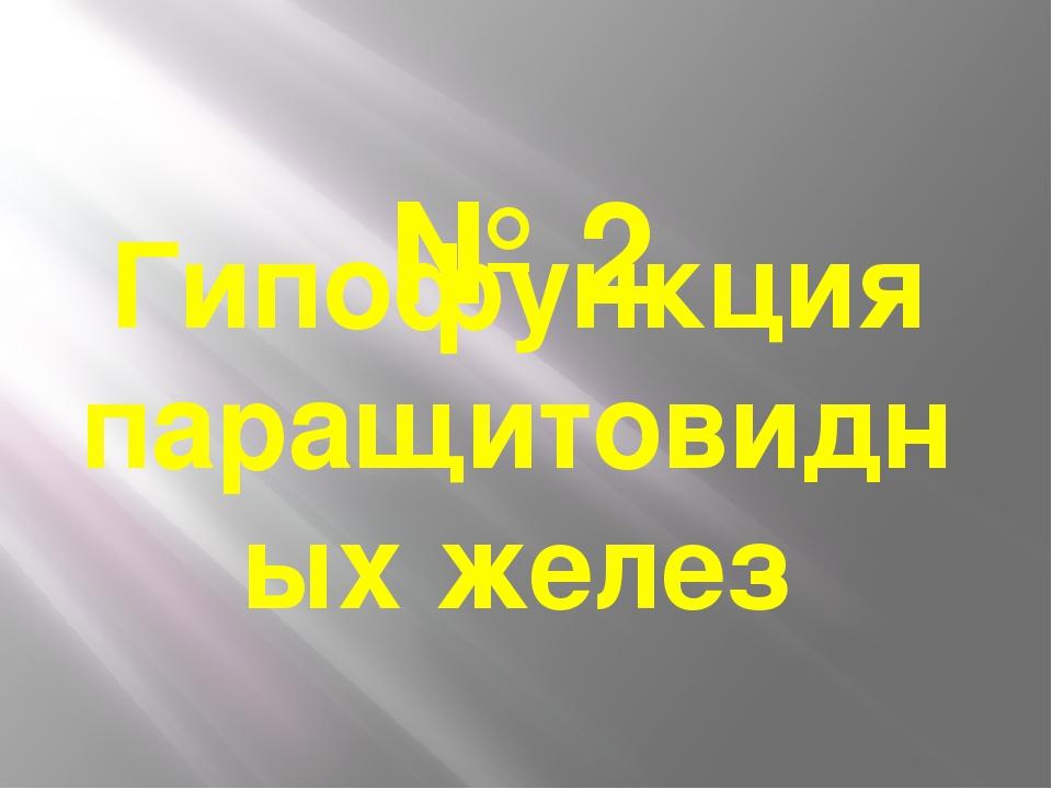 № 2 Гипофункция паращитовидных желез