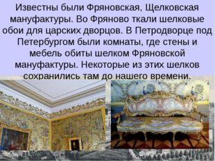 Известны были Фряновская, Щелковская мануфактуры. Во Фряново ткали шелковые о