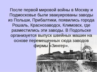 После первой мировой войны в Москву и Подмосковье были эвакуированы заводы из